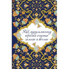 Как мусульманину обрести счастье земное и вечное